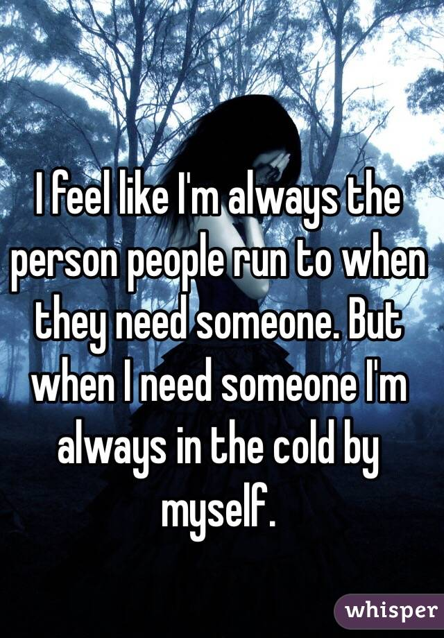 I feel like I'm always the person people run to when they need someone. But when I need someone I'm always in the cold by myself.