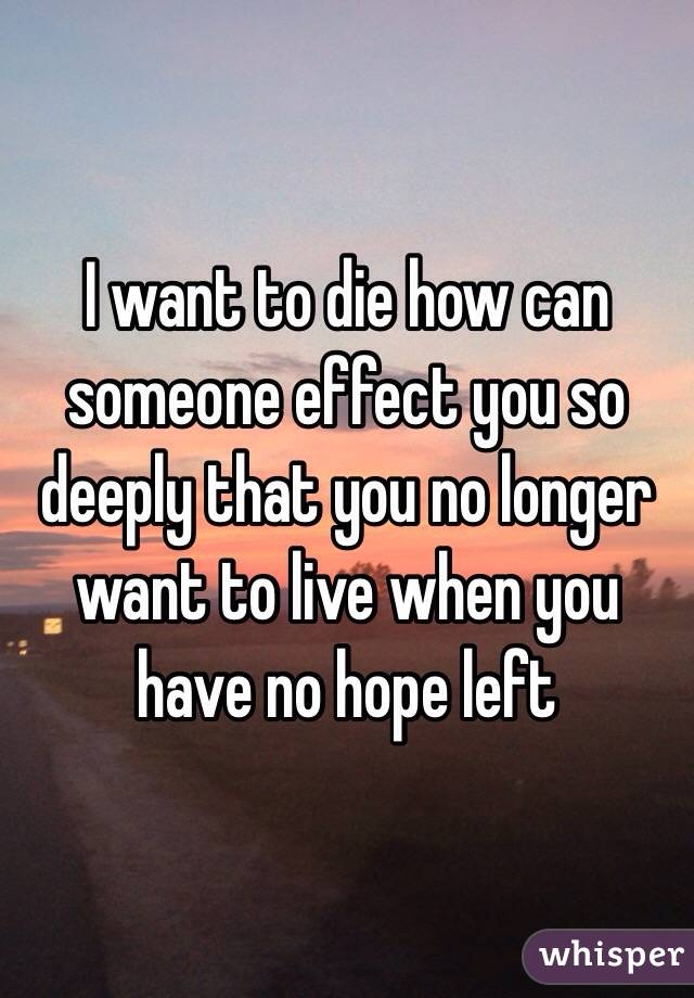 I want to die how can someone effect you so deeply that you no longer want to live when you have no hope left