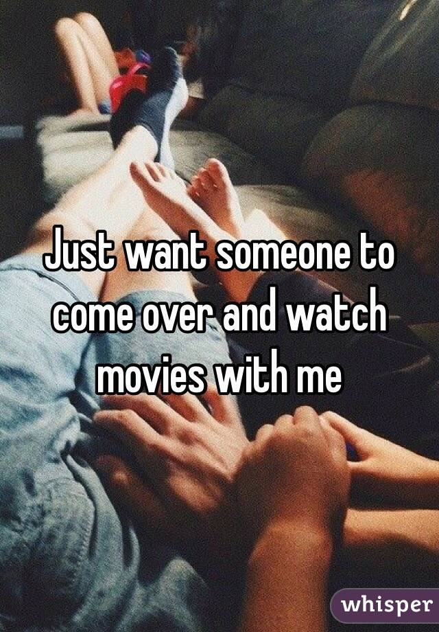 Just want someone to come over and watch movies with me