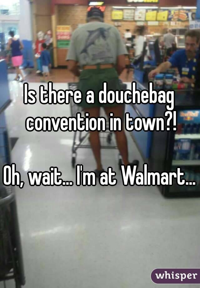 Is there a douchebag convention in town?!  Oh, wait... I'm at Walmart...