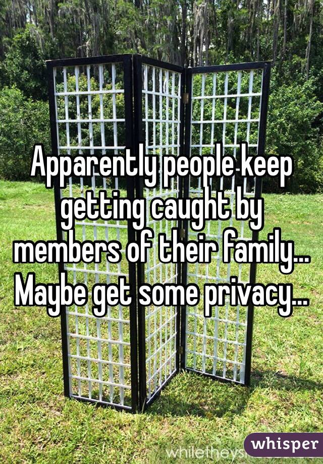 Apparently people keep getting caught by members of their family... Maybe get some privacy...