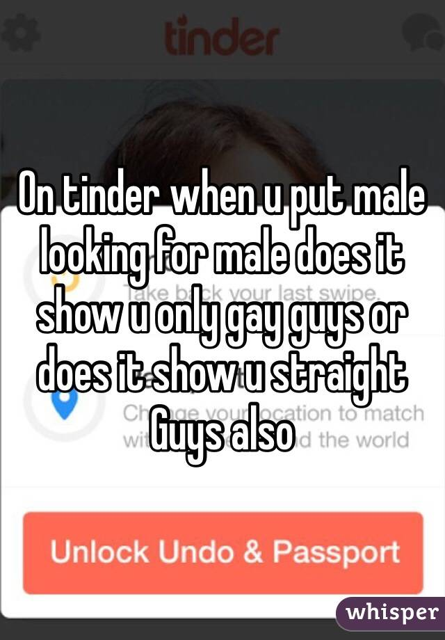 On tinder when u put male looking for male does it show u only gay guys or does it show u straight Guys also