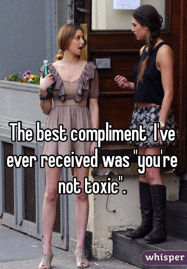 "The best compliment  I've ever received was ""you're not toxic""."