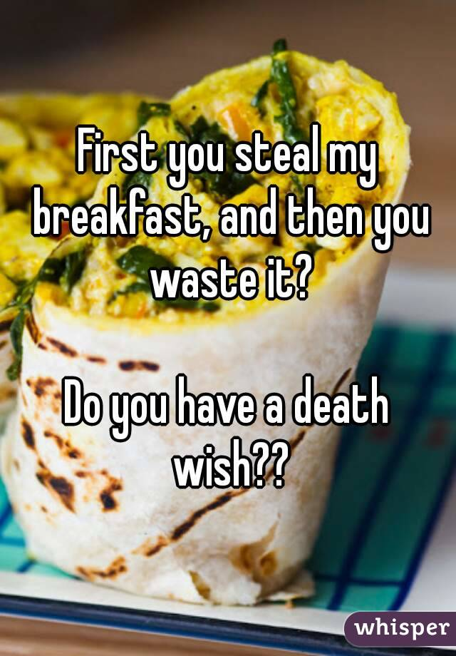 First you steal my breakfast, and then you waste it?  Do you have a death wish??
