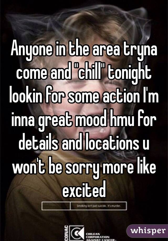 """Anyone in the area tryna come and """"chill"""" tonight lookin for some action I'm inna great mood hmu for details and locations u won't be sorry more like excited"""