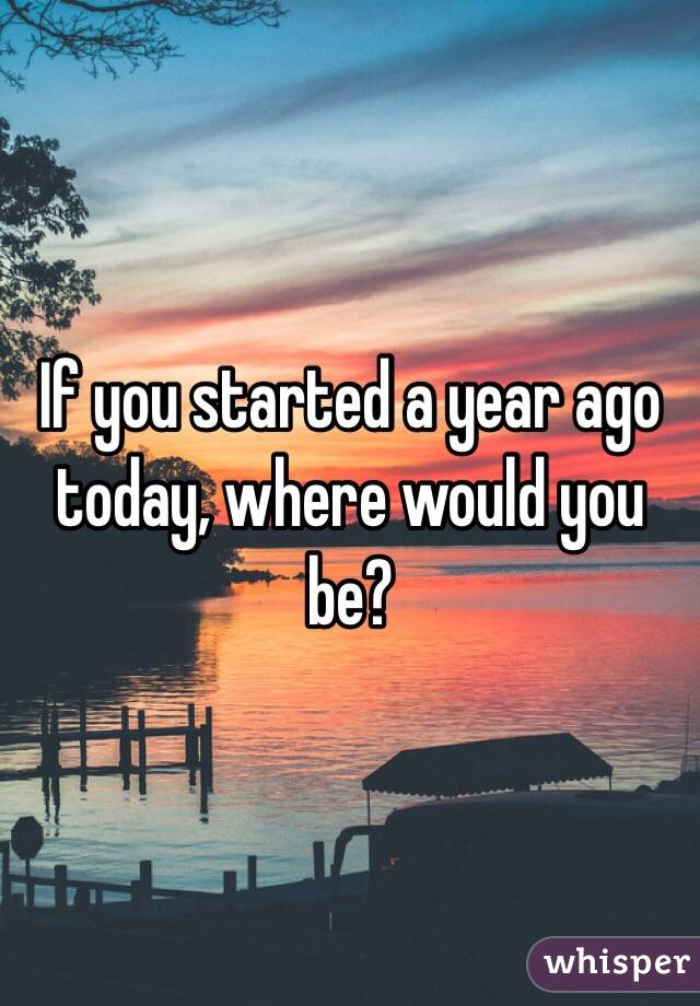 If you started a year ago today, where would you be?