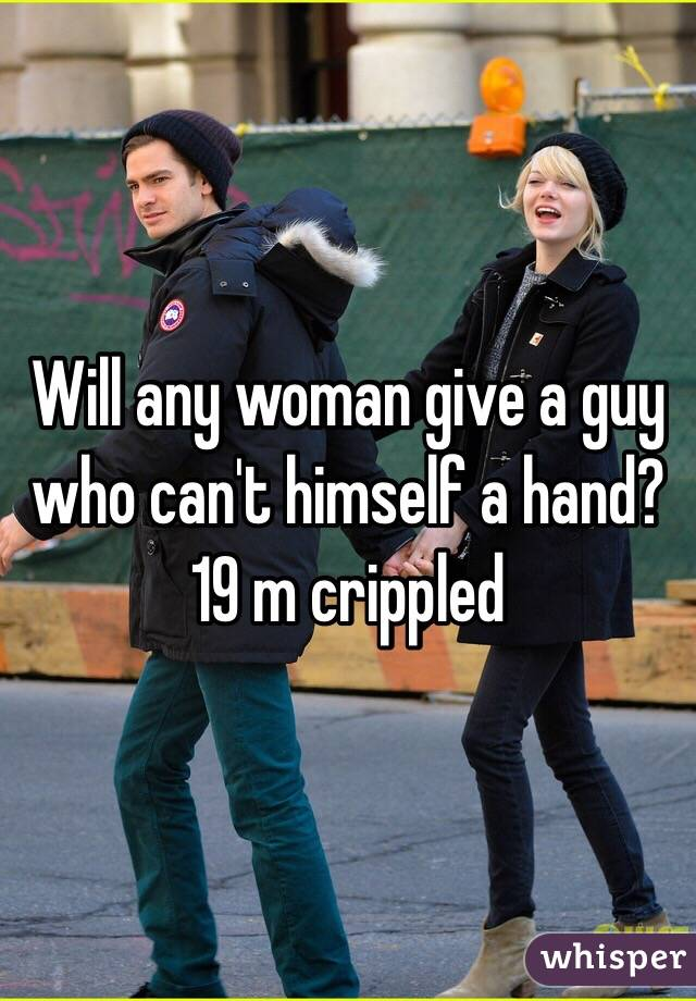 Will any woman give a guy who can't himself a hand?  19 m crippled