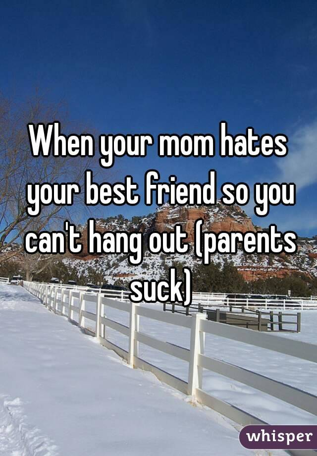 When your mom hates your best friend so you can't hang out (parents suck)