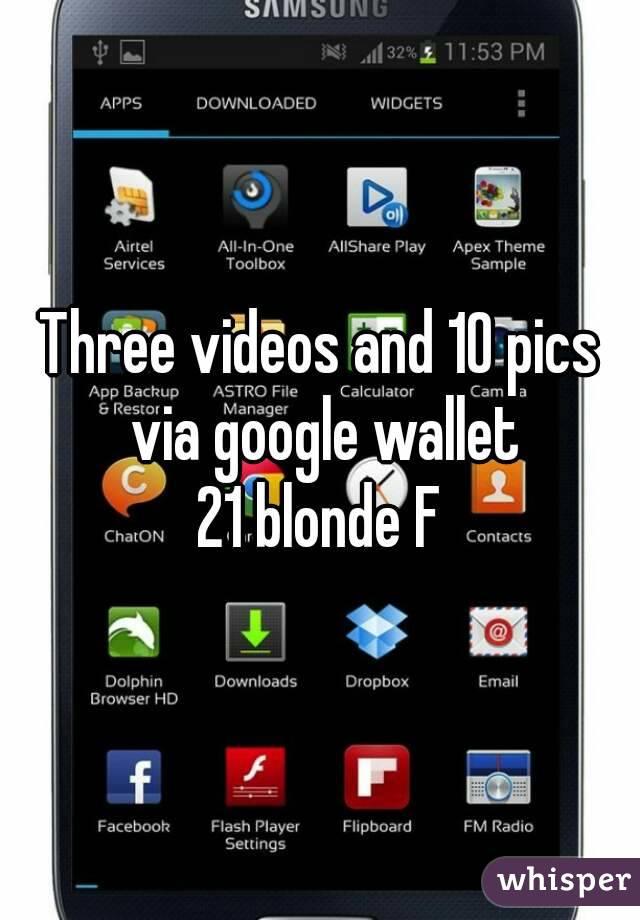 Three videos and 10 pics via google wallet 21 blonde F