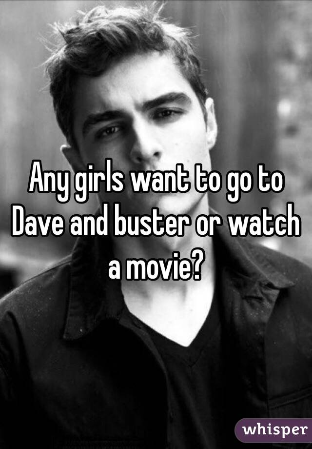 Any girls want to go to Dave and buster or watch a movie?