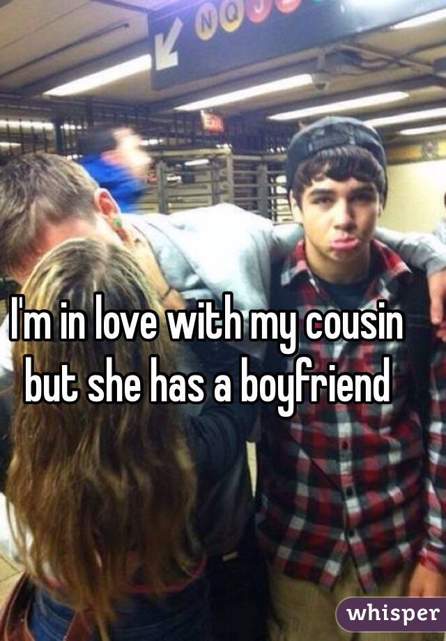 I'm in love with my cousin but she has a boyfriend