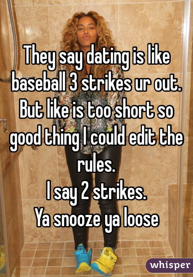 They say dating is like baseball 3 strikes ur out. But like is too short so good thing I could edit the rules. I say 2 strikes. Ya snooze ya loose