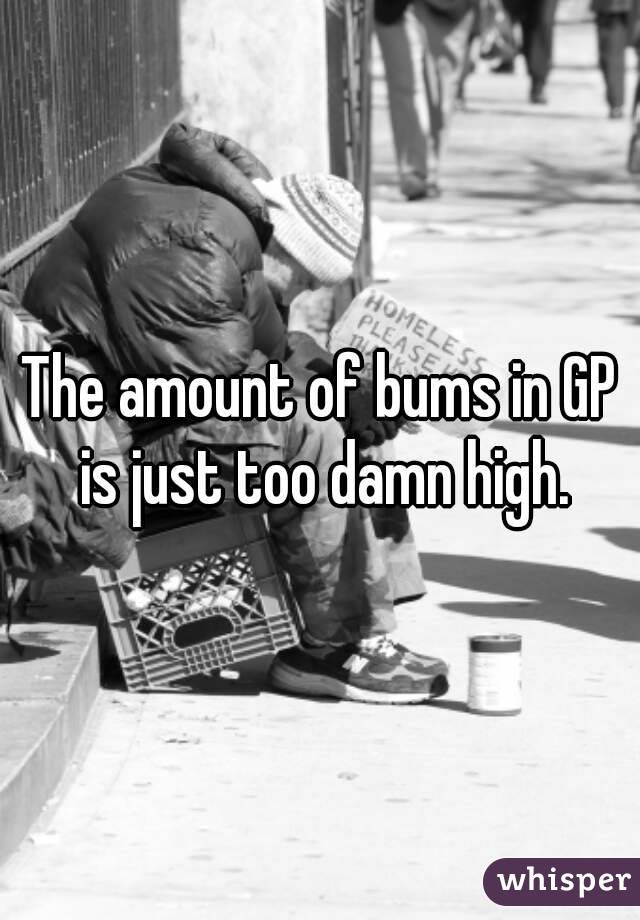 The amount of bums in GP is just too damn high.