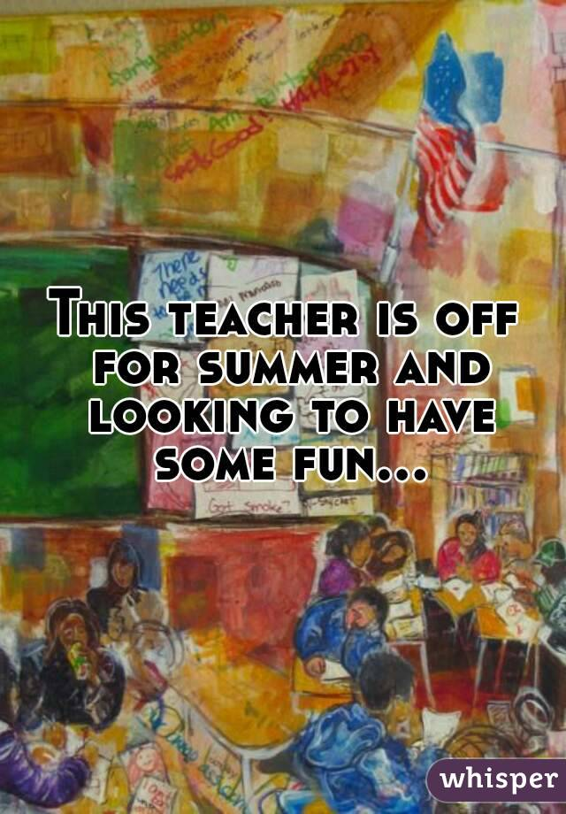 This teacher is off for summer and looking to have some fun...