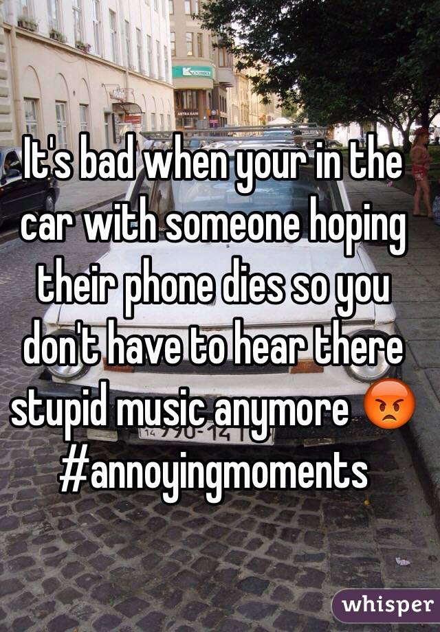 It's bad when your in the car with someone hoping their phone dies so you don't have to hear there stupid music anymore 😡 #annoyingmoments