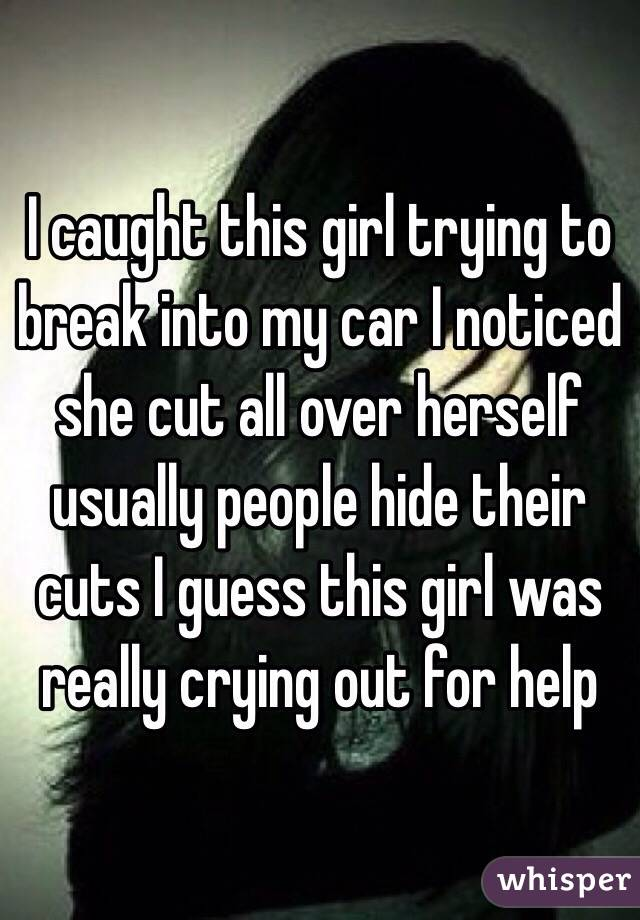 I caught this girl trying to break into my car I noticed she cut all over herself usually people hide their cuts I guess this girl was really crying out for help