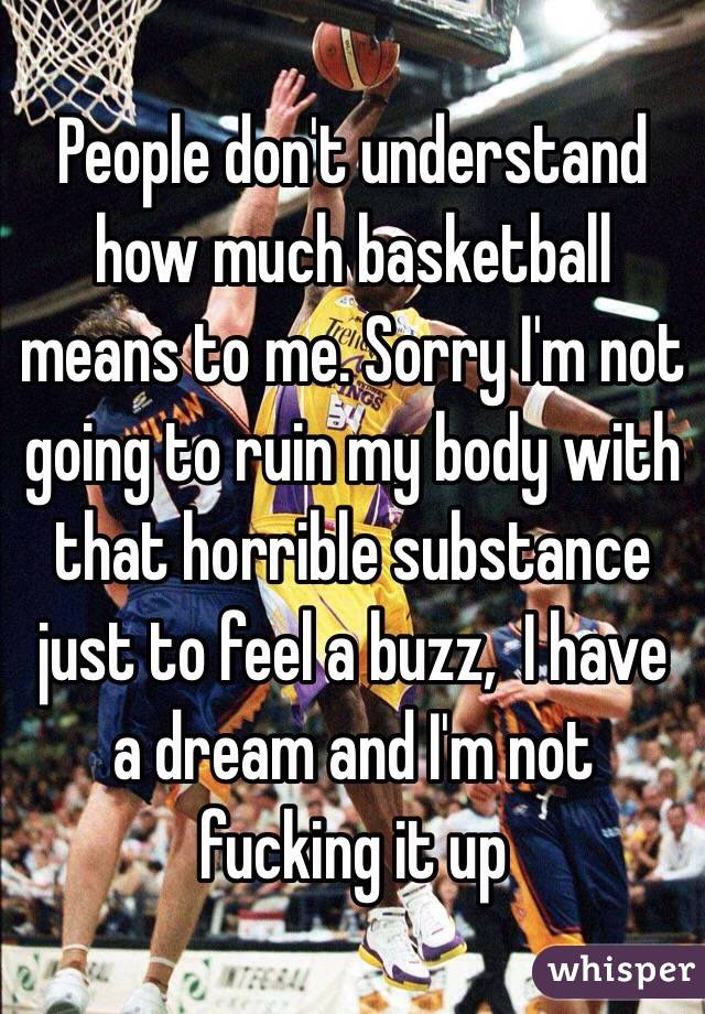 People don't understand how much basketball means to me. Sorry I'm not going to ruin my body with that horrible substance just to feel a buzz,  I have a dream and I'm not fucking it up