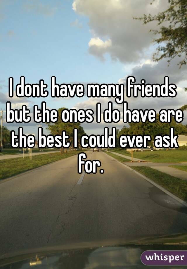 I dont have many friends but the ones I do have are the best I could ever ask for.