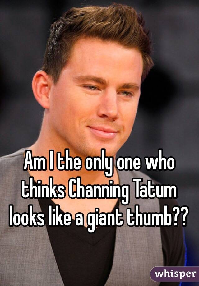 Am I the only one who thinks Channing Tatum looks like a giant thumb??