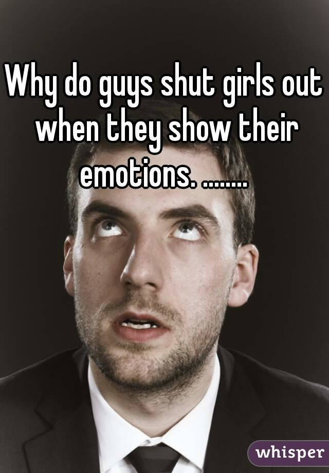 Why do guys shut girls out when they show their emotions. ........