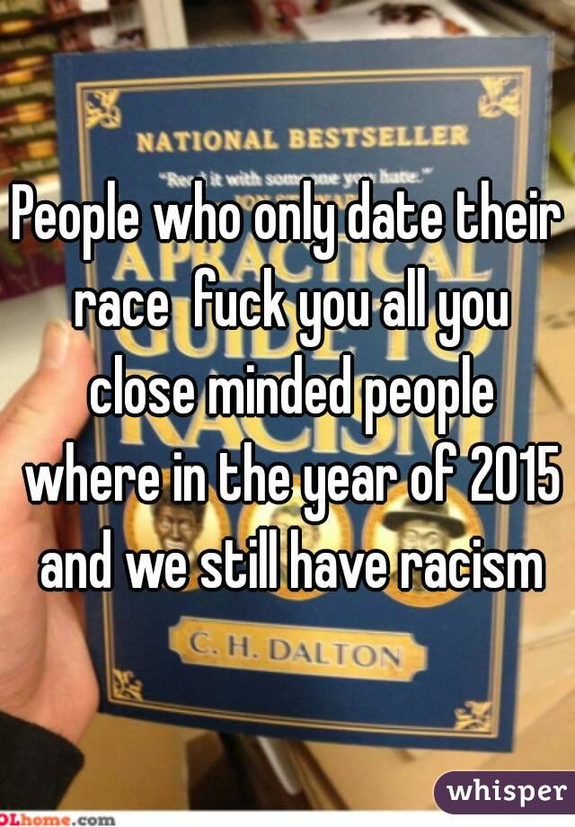 People who only date their race  fuck you all you close minded people where in the year of 2015 and we still have racism