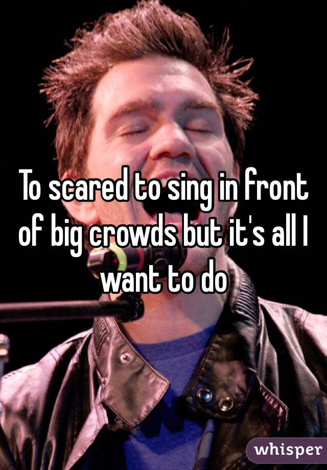 To scared to sing in front of big crowds but it's all I want to do