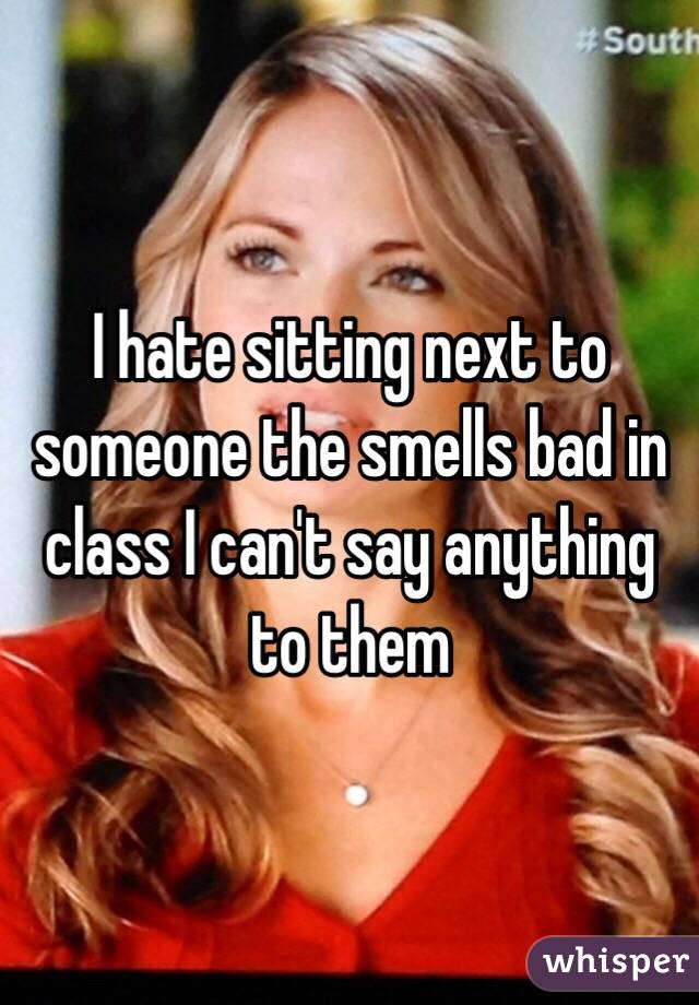 I hate sitting next to someone the smells bad in class I can't say anything to them