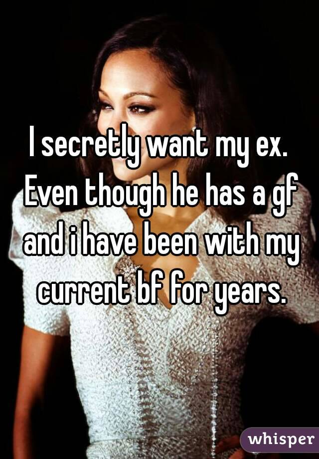I secretly want my ex. Even though he has a gf and i have been with my current bf for years.