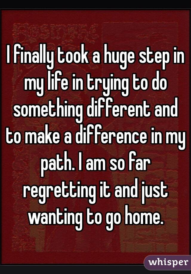 I finally took a huge step in my life in trying to do something different and to make a difference in my path. I am so far regretting it and just wanting to go home.
