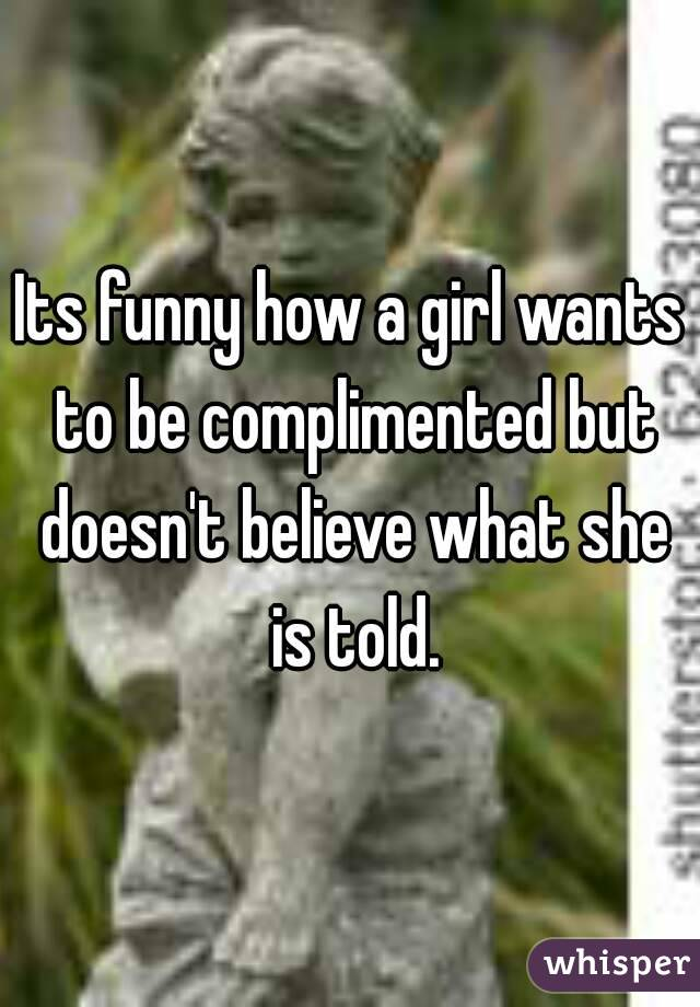 Its funny how a girl wants to be complimented but doesn't believe what she is told.