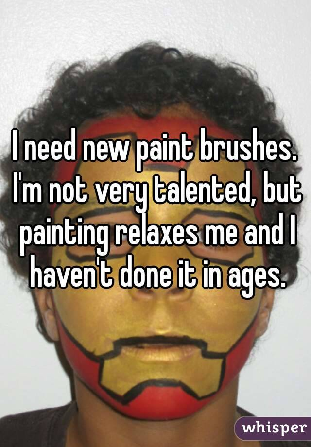 I need new paint brushes. I'm not very talented, but painting relaxes me and I haven't done it in ages.