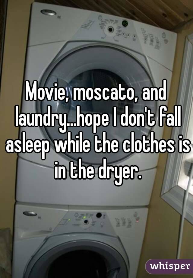 Movie, moscato, and laundry...hope I don't fall asleep while the clothes is in the dryer.