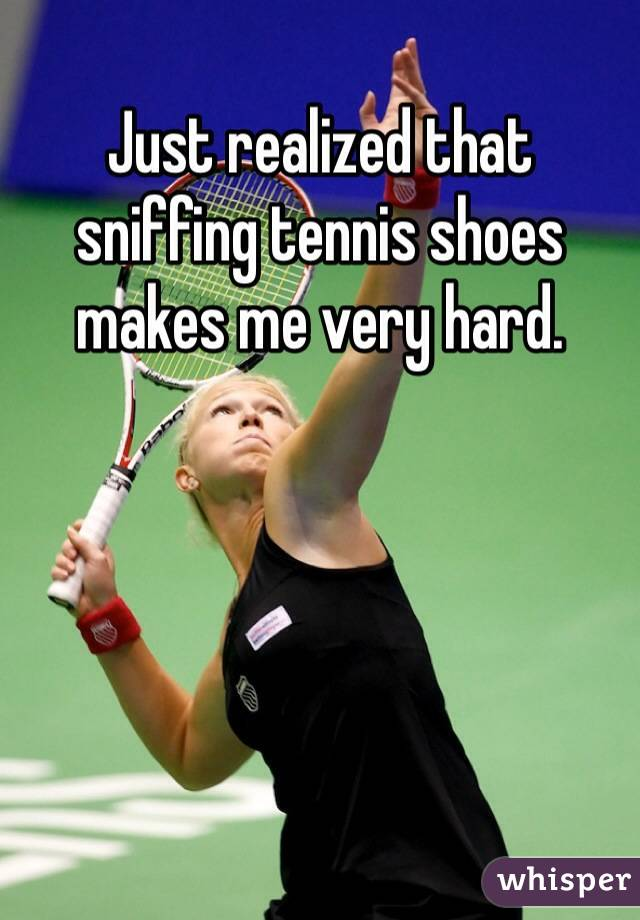 Just realized that sniffing tennis shoes makes me very hard.