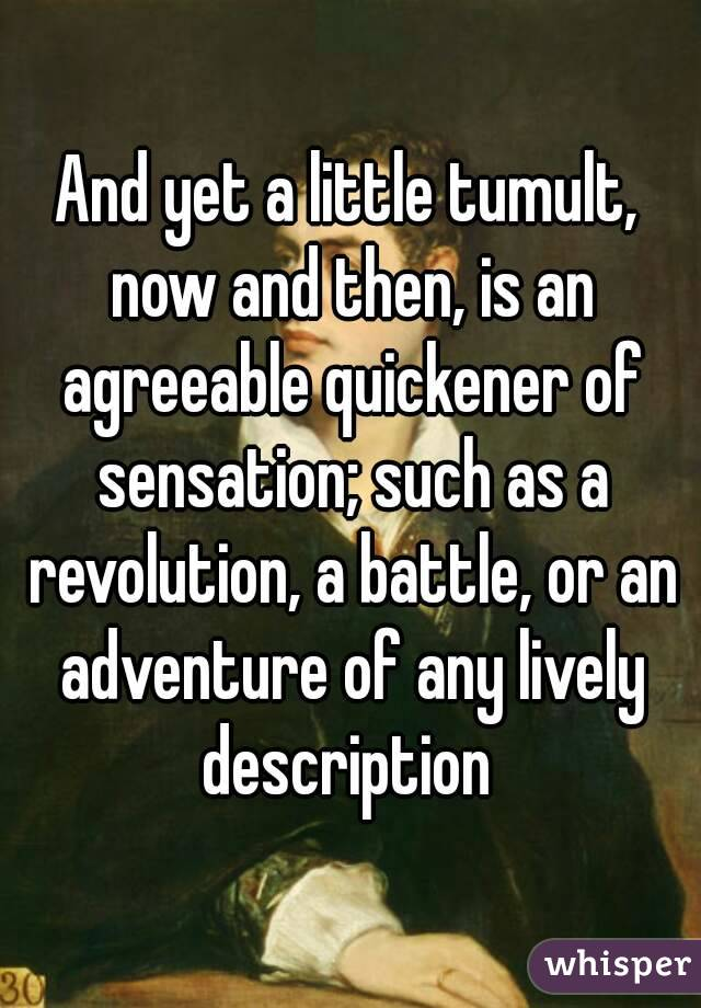 And yet a little tumult, now and then, is an agreeable quickener of sensation; such as a revolution, a battle, or an adventure of any lively description