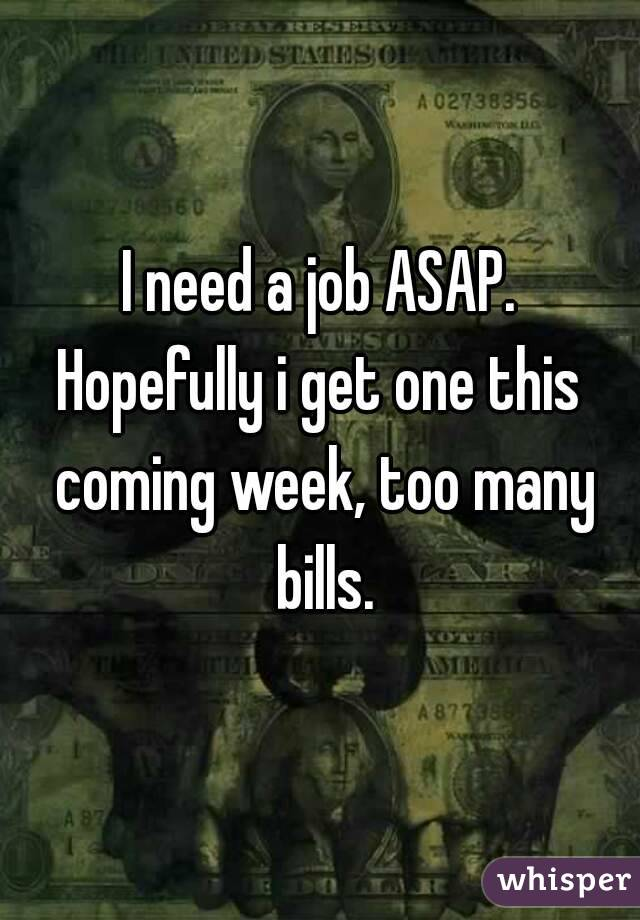 I need a job ASAP. Hopefully i get one this coming week, too many bills.