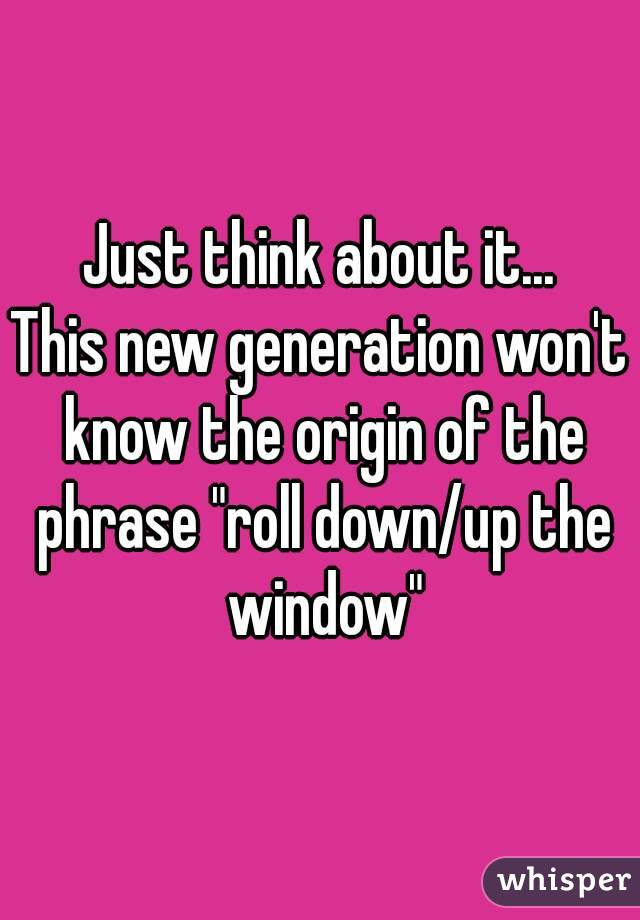 "Just think about it... This new generation won't know the origin of the phrase ""roll down/up the window"""