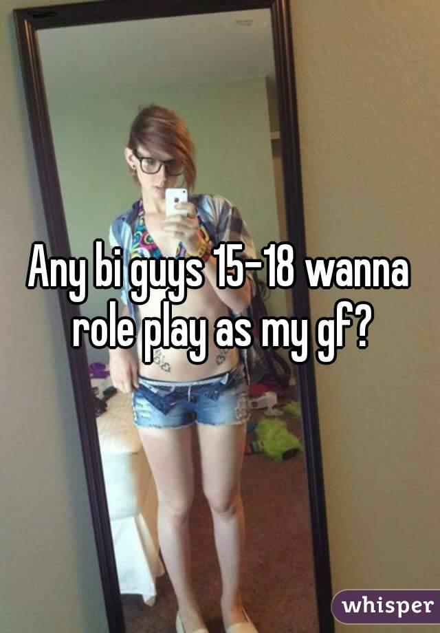 Any bi guys 15-18 wanna role play as my gf?