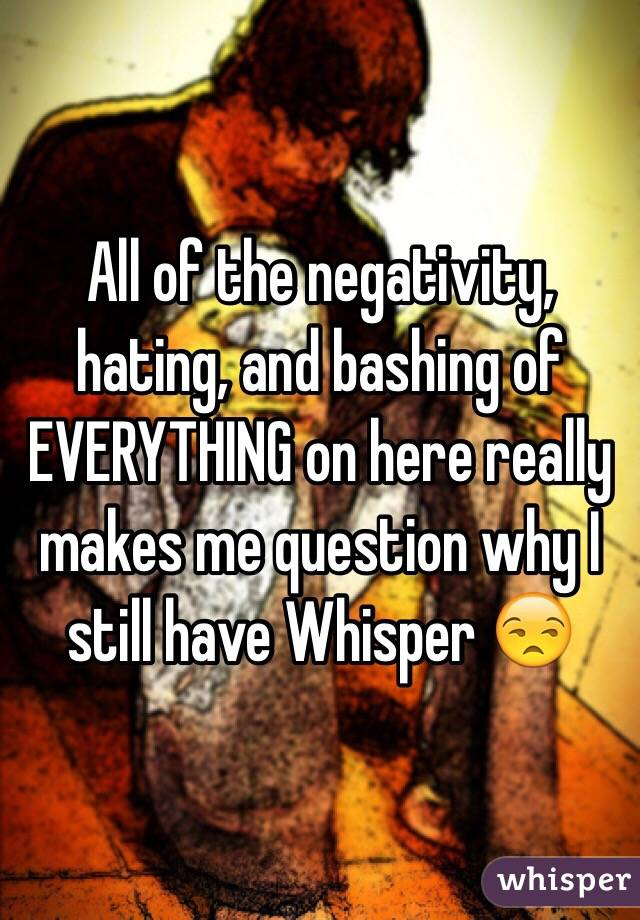 All of the negativity, hating, and bashing of EVERYTHING on here really makes me question why I still have Whisper 😒