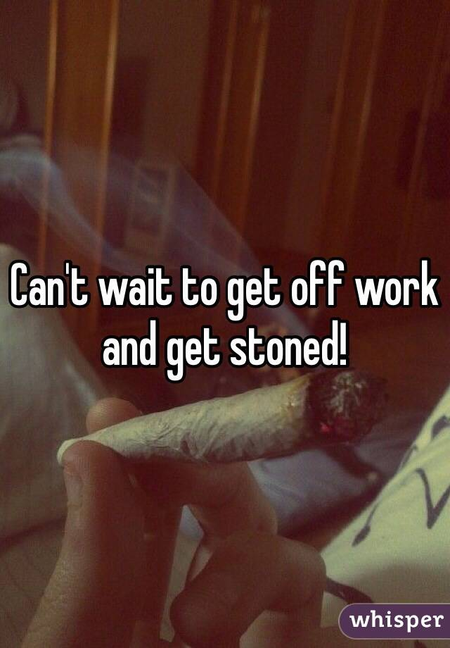 Can't wait to get off work and get stoned!
