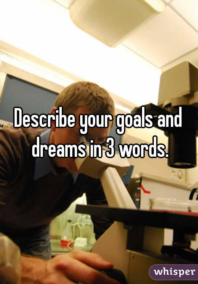 Describe your goals and dreams in 3 words.