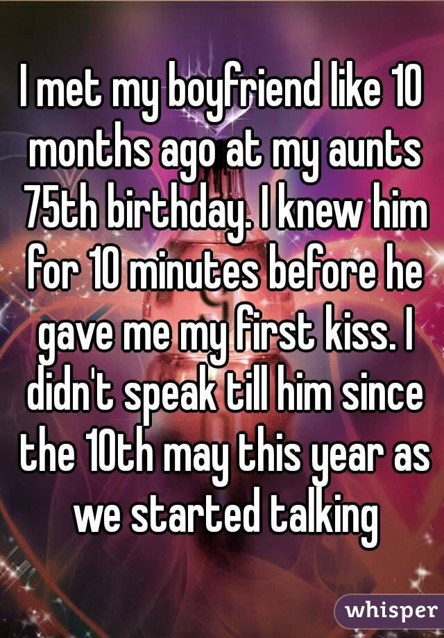 I met my boyfriend like 10 months ago at my aunts 75th birthday. I knew him for 10 minutes before he gave me my first kiss. I didn't speak till him since the 10th may this year as we started talking