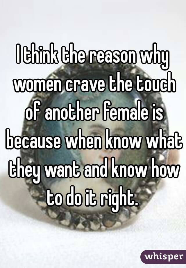 I think the reason why women crave the touch of another female is because when know what they want and know how to do it right.