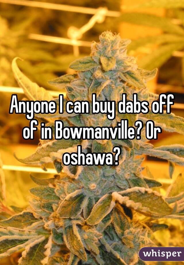 Anyone I can buy dabs off of in Bowmanville? Or oshawa?