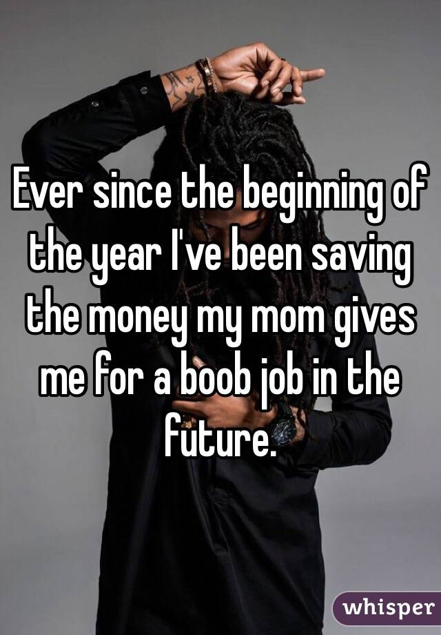Ever since the beginning of the year I've been saving the money my mom gives me for a boob job in the future.