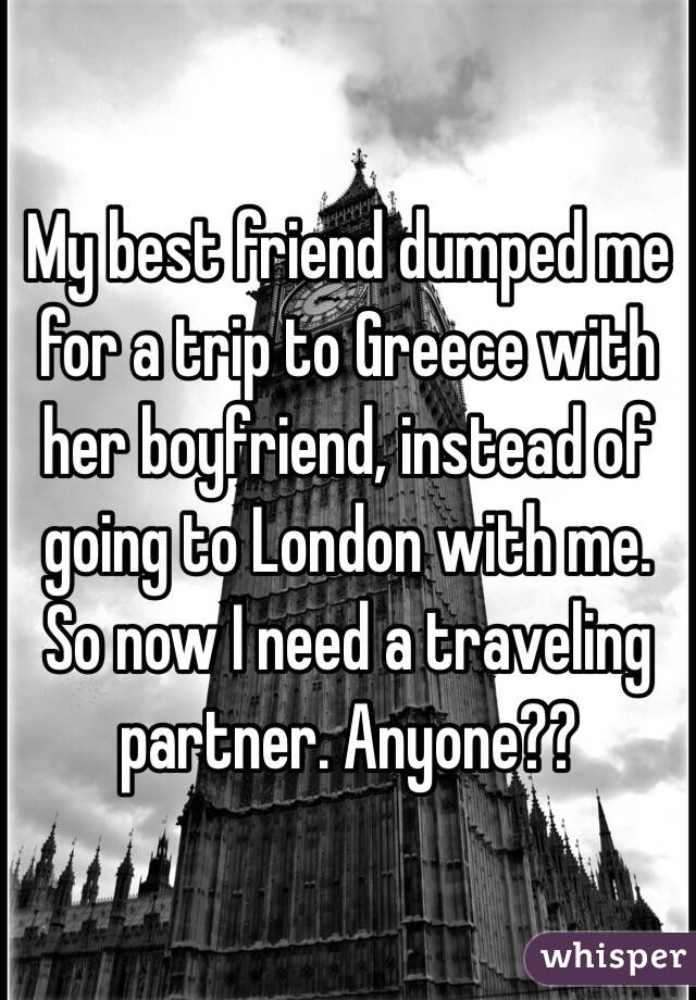 My best friend dumped me for a trip to Greece with her boyfriend, instead of  going to London with me. So now I need a traveling partner. Anyone??