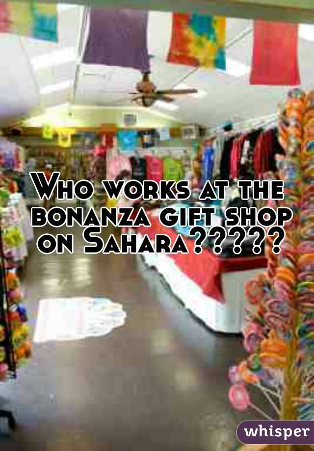 Who works at the bonanza gift shop on Sahara?????
