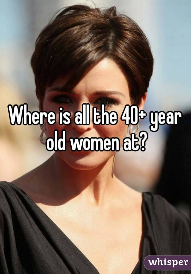 Where is all the 40+ year old women at?