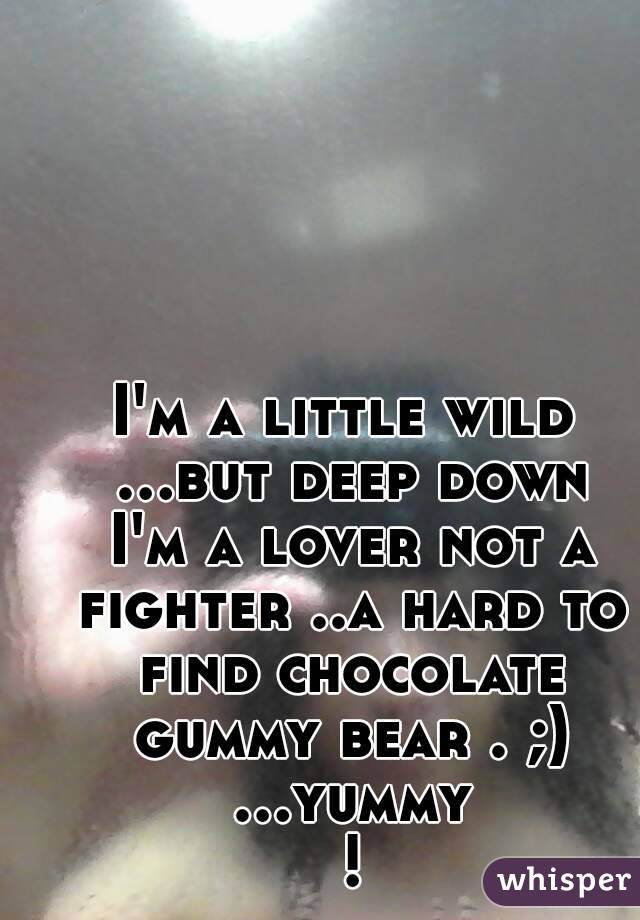 I'm a little wild ...but deep down I'm a lover not a fighter ..a hard to find chocolate gummy bear . ;) ...yummy !