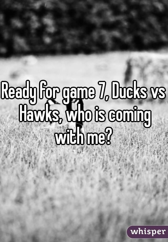 Ready for game 7, Ducks vs Hawks, who is coming with me?