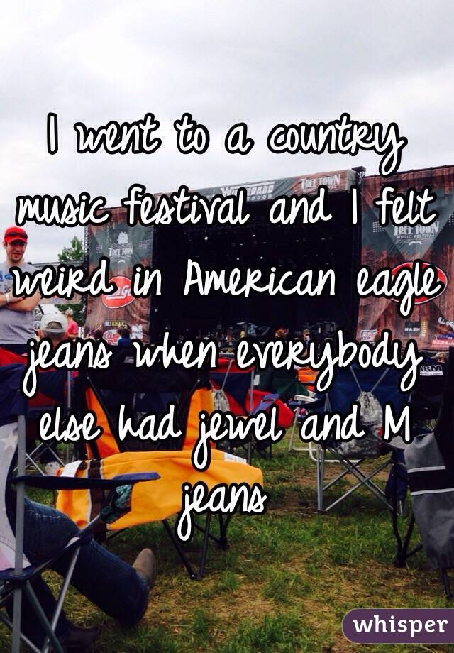 I went to a country music festival and I felt weird in American eagle jeans when everybody else had jewel and M jeans